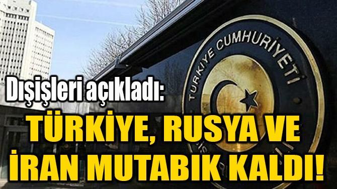 TÜRKİYE, RUSYA VE  İRAN MUTABIK KALDI!