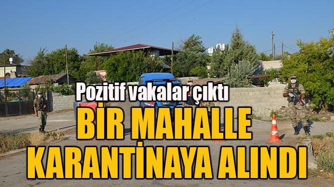 BİR MAHALLE  KARANTİNAYA ALINDI