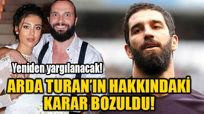 ARDA TURAN'IN HAKKINDAKİ KARAR BOZULDU!