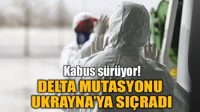 DELTA MUTASYONU  UKRAYNA'YA SIÇRADI