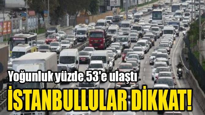 İSTANBULLULAR DİKKAT!