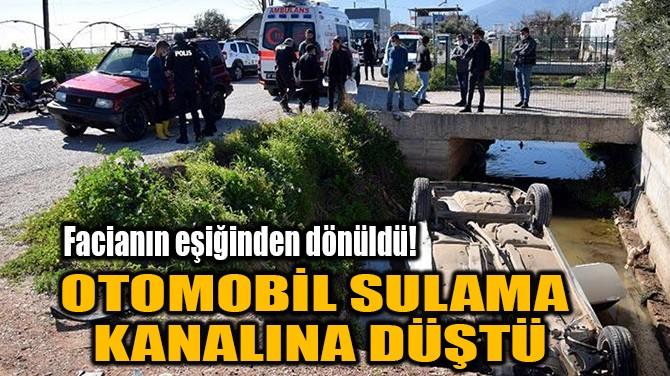 OTOMOBİL SULAMA KANALINA DÜŞTÜ