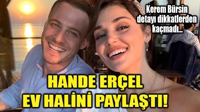HANDE ERÇEL EV HALİNİ PAYLAŞTI!