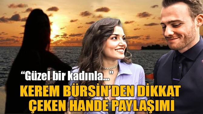 """KEREM BÜRSİN'DEN DİKKAT ÇEKEN """"HANDE ERÇEL"""" PAYLAŞIMI"""