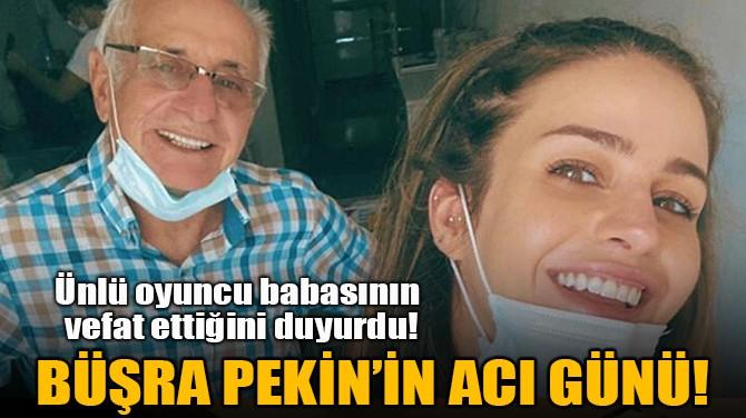 BÜŞRA PEKİN'İN ACI GÜNÜ!