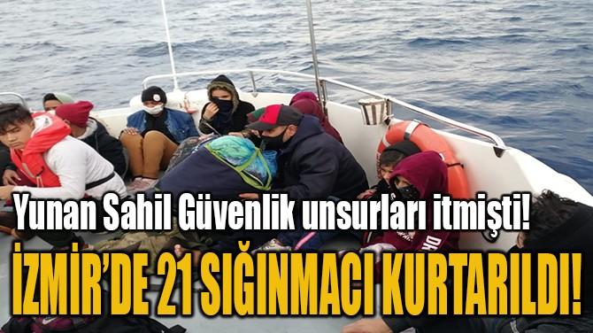 İZMİR'DE 21 SIĞINMACI KURTARILDI!
