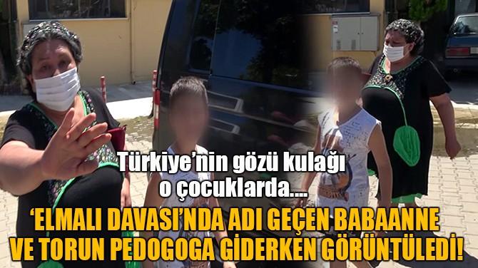 'ELMALI DAVASI'NDA ADI GEÇEN BABAANNE  VE TORUN GÖRÜNTÜLENDİ!