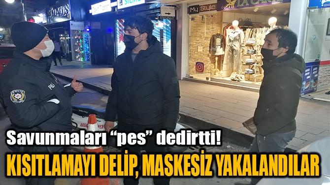 KISITLAMAYI DELİP MASKESİZ YAKALANDILAR...