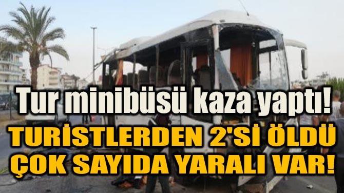 TUR MİNİBÜSÜ KAZA YAPTI! TURİSTLERDEN 2'Sİ ÖLDÜ!