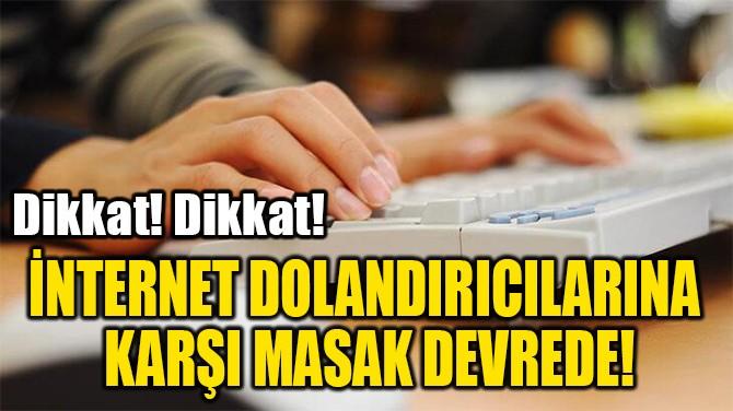İNTERNET DOLANDIRICILARINA  KARŞI MASAK DEVREDE!