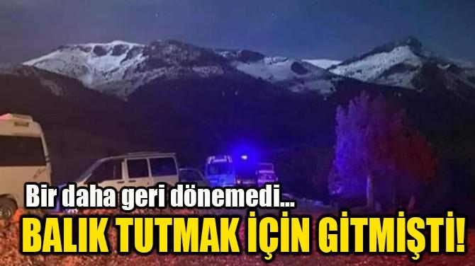 BALIK TUTMAK İÇİN GİTMİŞTİ!