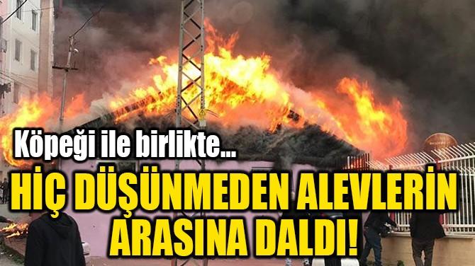 HİÇ DÜŞÜNMEDEN ALEVLERİN ARASINA DALDI!