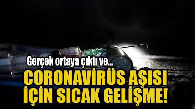 CORONAVİRÜS AŞISI  İÇİN SICAK GELİŞME!