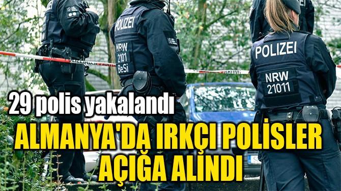 ALMANYA'DA IRKÇI POLİSLER  AÇIĞA ALINDI