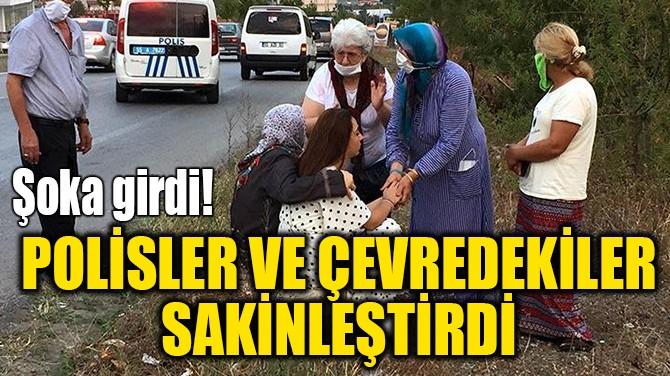 POLİSLER VE ÇEVREDEKİLER SAKİNLEŞTİRDİ