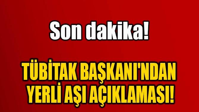 TÜBİTAK BAŞKANI'NDAN  YERLİ AŞI AÇIKLAMASI!