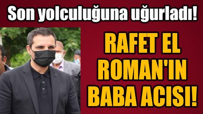 RAFET EL ROMAN'IN  BABA ACISI!