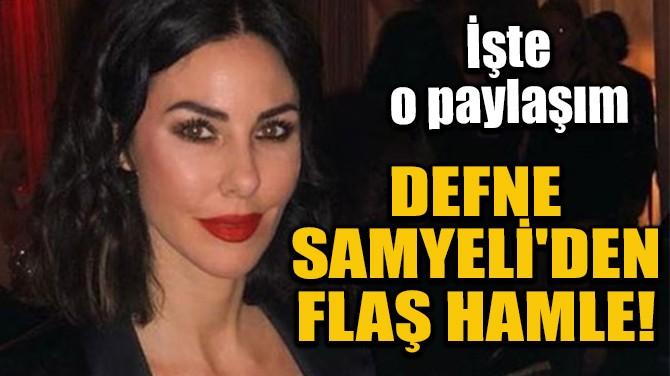 DEFNE SAMYELİ'DEN FLAŞ HAMLE!