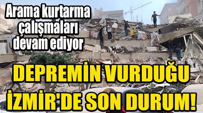 DEPREMİN VURDUĞU İZMİR'DE SON DURUM!