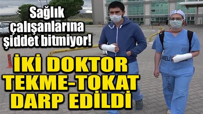 İKİ DOKTOR TEKME-TOKAT DARP EDİLDİ