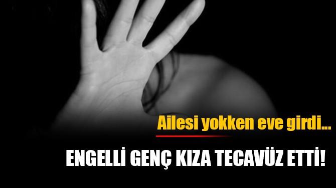 ENGELLİ GENÇ KIZA TECAVÜZ ETTİ!
