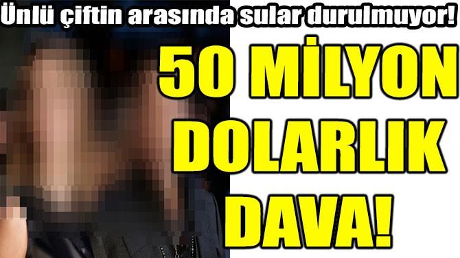 50 MİLYON DOLARLIK DAVA!