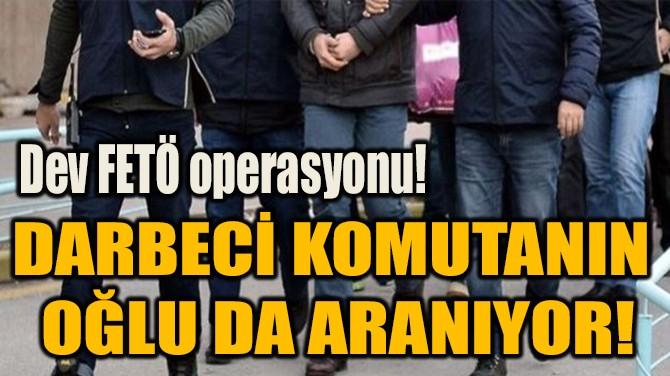 DARBECİ KOMUTANIN  OĞLU DA ARANIYOR!