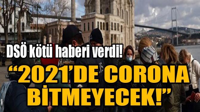 """""""2021'DE CORONA BİTMEYECEK!"""""""