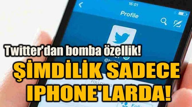 ŞİMDİLİK SADECE  IPHONE'LARDA!