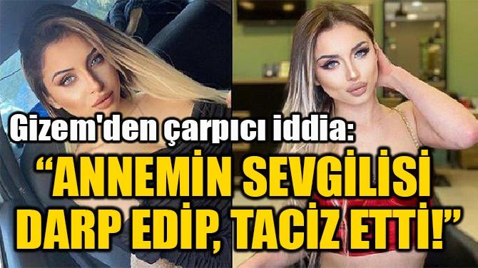 """""""ANNEMİN SEVGİLİSİ  DARP EDİP, TACİZ ETTİ!"""""""