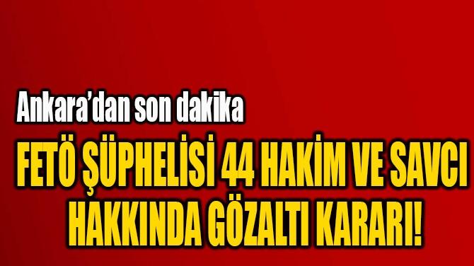 FETÖ ŞÜPHELİSİ 44 HAKİM VE SAVCI  HAKKINDA GÖZALTI KARARI!