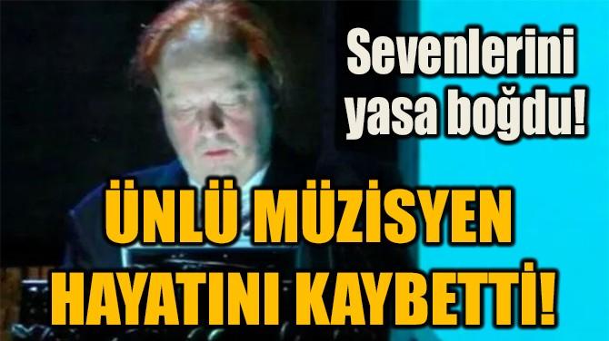 ÜNLÜ MÜZİSYEN HAYATINI KAYBETTİ!