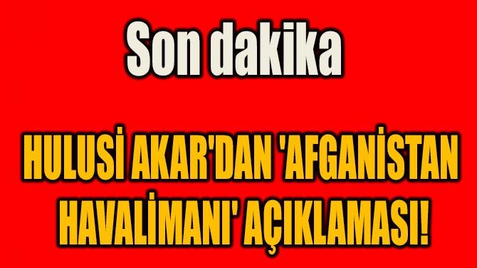 HULUSİ AKAR'DAN 'AFGANİSTAN  HAVALİMANI' AÇIKLAMASI!