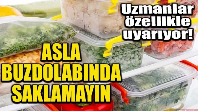ASLA BUZDOLABINDA SAKLAMAYIN