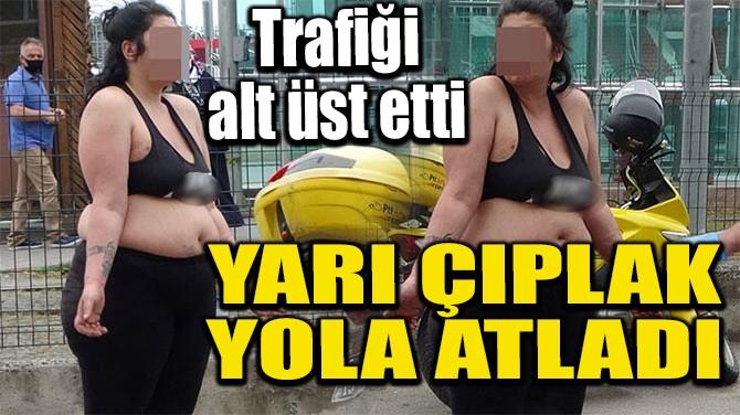 YARI ÇIPLAK YOLA ATLADI