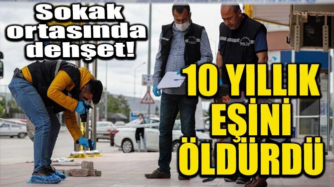 10 YILLIK EŞİNİ ÖLDÜRDÜ