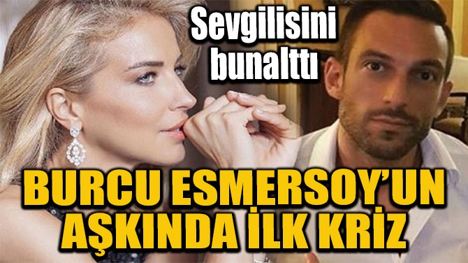 BURCU ESMERSOY'UN AŞKINDA İLK KRİZ
