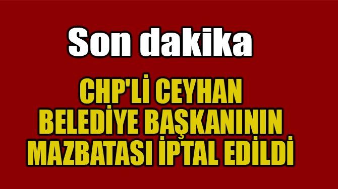 CHP'Lİ BELEDİYE BAŞKANININ MAZBATASI İPTAL EDİLDİ