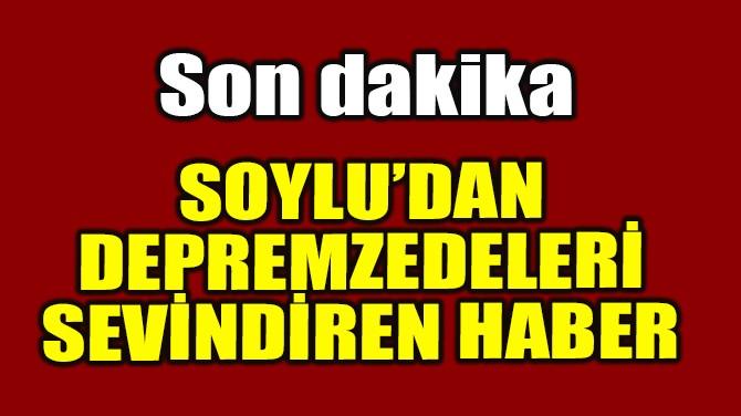 SOYLU'DAN DEPREMZEDELERİ SEVİNDİREN HABER