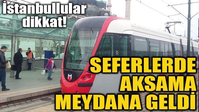 SEFERLERDE AKSAMA MEYDANA GELDİ