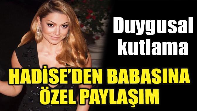 HADİSE'DEN BABASINA ÖZEL PAYLAŞIM!