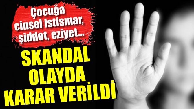 SKANDAL OLAYDA KARAR VERİLDİ