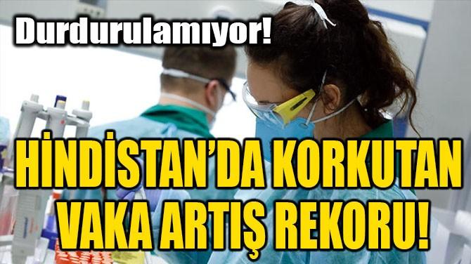 HİNDİSTAN'DA KORKUTAN VAKA ARTIŞ REKORU!