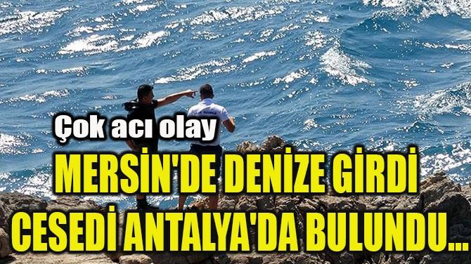 MERSİN'DE DENİZE GİRDİ  CESEDİ ANTALYA'DA BULUNDU...