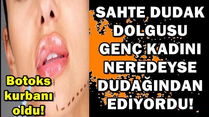 SAHTE DUDAK DOLGUSU GENÇ KADINI NEREDEYSE DUDAĞINDAN EDİYORDU!