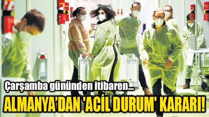 ALMANYA'DAN 'ACİL DURUM' KARARI!