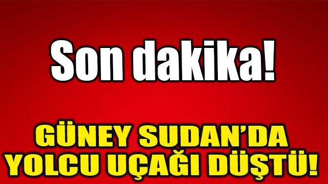 GÜNEY SUDAN'DA  YOLCU UÇAĞI DÜŞTÜ!
