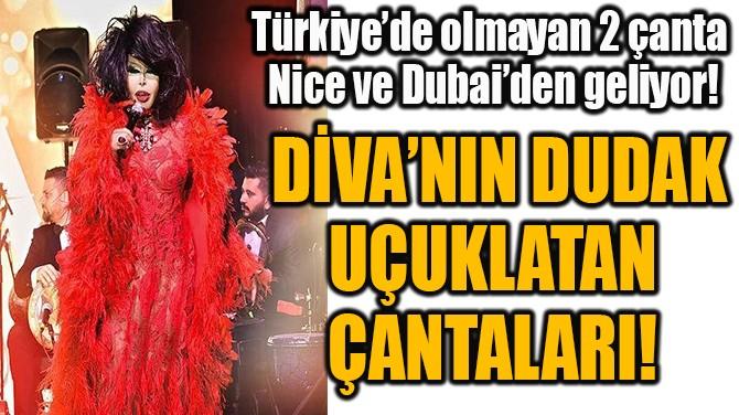 DİVA'NIN DUDAK UÇUKLATAN  ÇANTALARI!