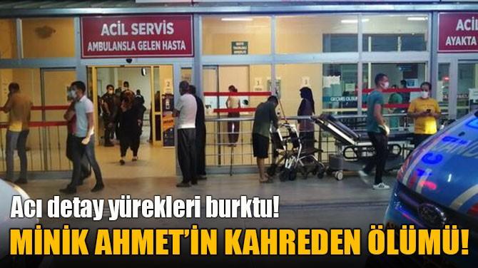 MİNİK AHMET'İN KAHREDEN ÖLÜMÜ!