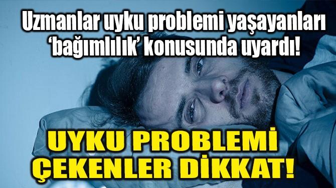 UYKU PROBLEMİ ÇEKENLER DİKKAT!